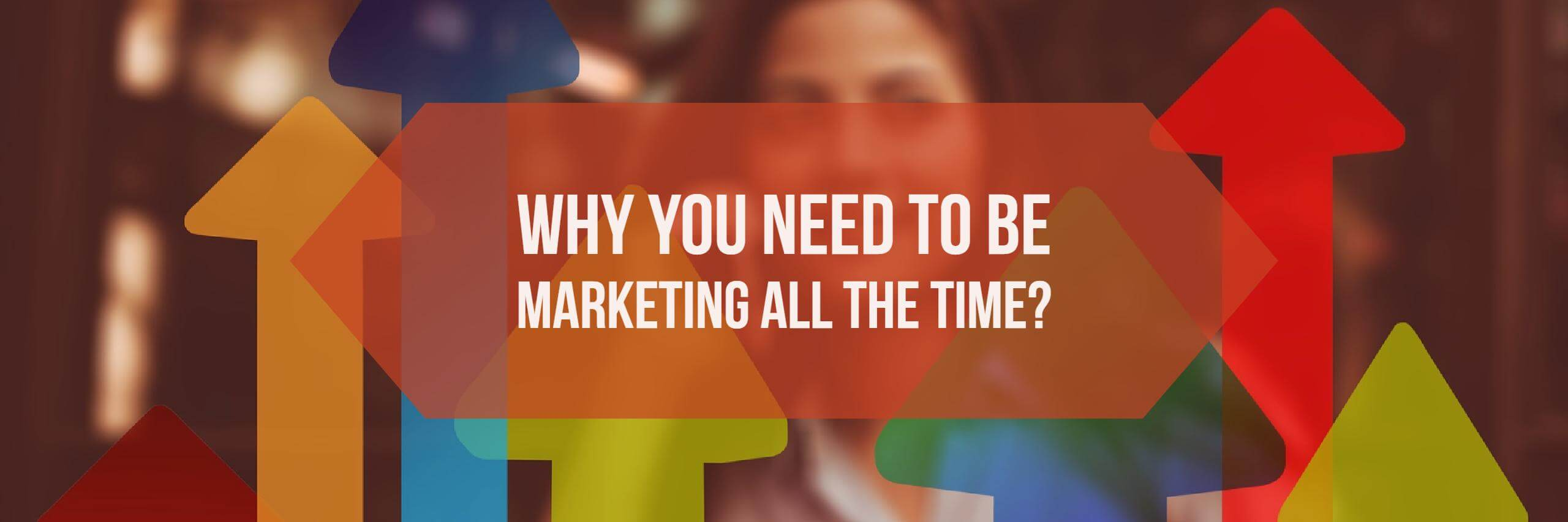 Why You Need To Be Marketing All The Time?